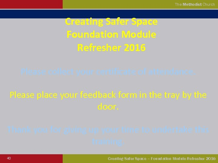 The Methodist Church Creating Safer Space Foundation Module Refresher 2016 Please collect your certificate