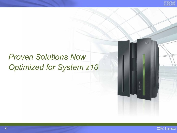 Proven Solutions Now Optimized for System z 10 12 IBM Systems
