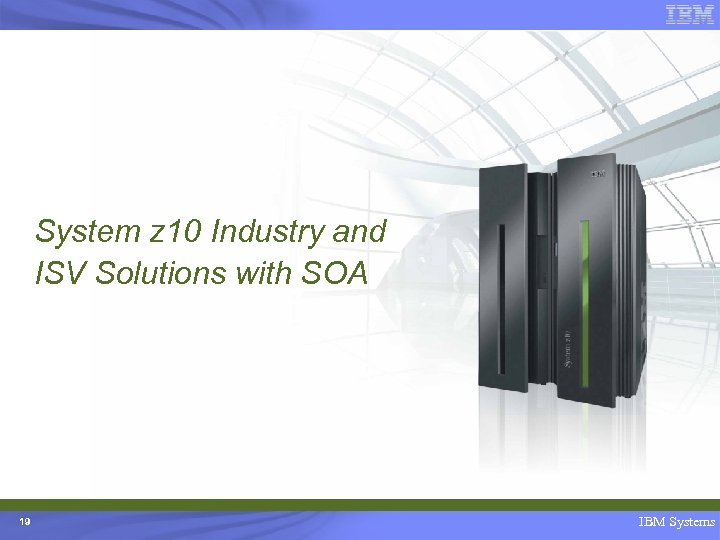 System z 10 Industry and ISV Solutions with SOA 19 IBM Systems