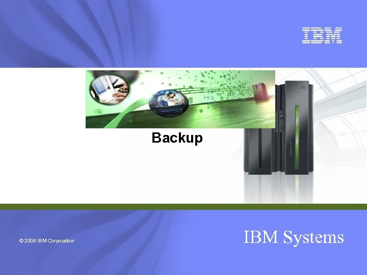 Backup © 2008 IBM Corporation IBM Systems