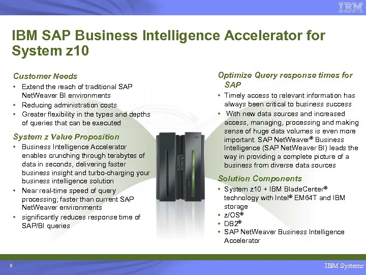 IBM SAP Business Intelligence Accelerator for System z 10 Customer Needs • Extend the