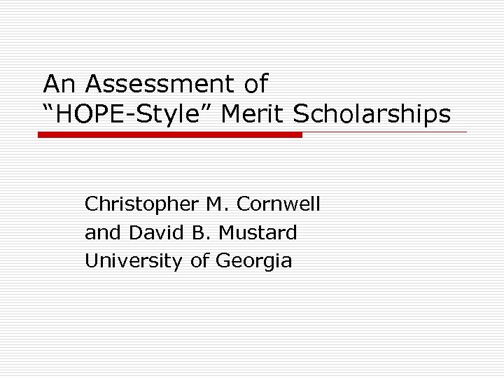 "An Assessment of ""HOPE-Style"" Merit Scholarships Christopher M. Cornwell and David B. Mustard University"