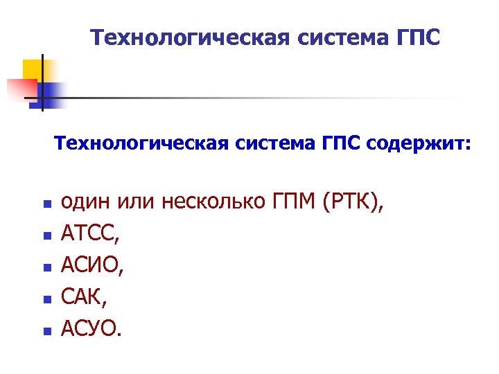 Технологическая система ГПС содержит: n n n один или несколько ГПМ (РТК), АТСС, АСИО,
