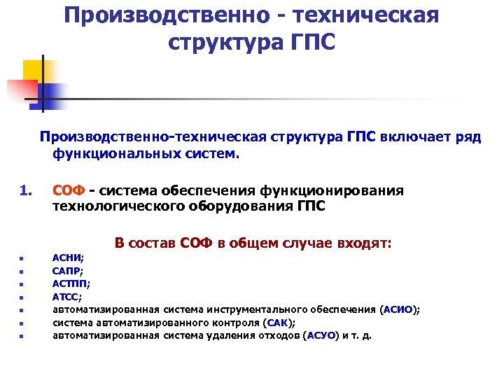 Производственно - техническая структура ГПС Производственно-техническая структура ГПС включает ряд функциональных систем. 1. СОФ