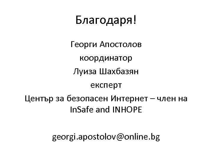 Благодаря! Георги Апостолов координатор Луиза Шахбазян експерт Център за безопасен Интернет – член на