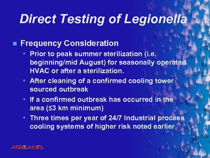 Direct Testing of Legionella n Frequency Consideration • Prior to peak summer sterilization (i.