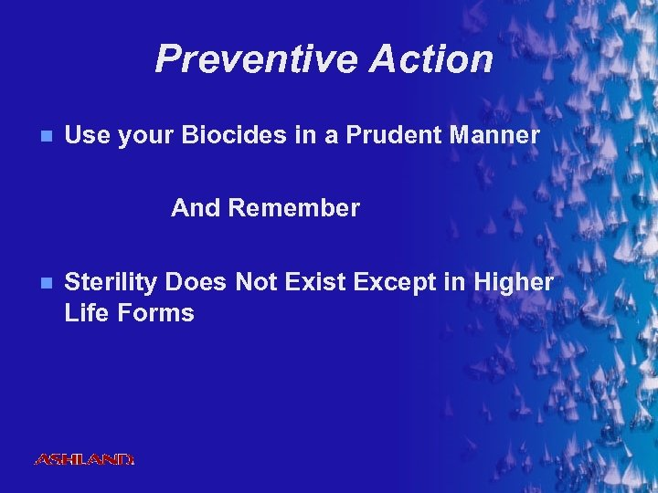 Preventive Action n Use your Biocides in a Prudent Manner And Remember n Sterility