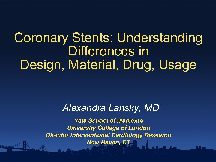 Coronary Stents: Understanding Differences in Design, Material, Drug, Usage Alexandra Lansky, MD Yale School