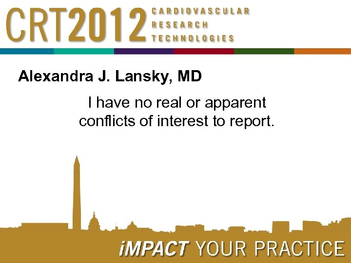 Alexandra J. Lansky, MD I have no real or apparent conflicts of interest to