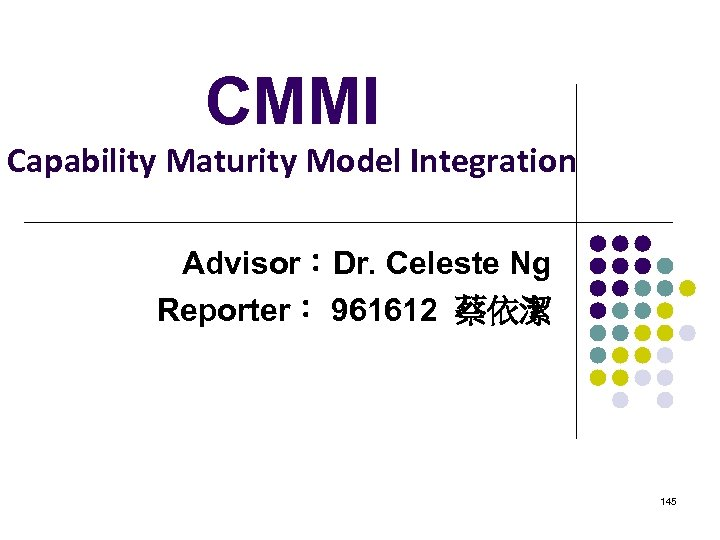 CMMI Capability Maturity Model Integration Advisor:Dr. Celeste Ng Reporter: 961612 蔡依潔 145