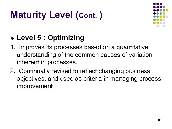 Maturity Level (Cont. ) l Level 5 : Optimizing 1. Improves its processes based