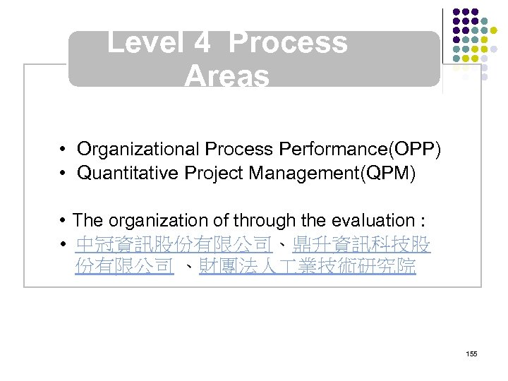 Level 4 Process Areas • Organizational Process Performance(OPP) • Quantitative Project Management(QPM) • The