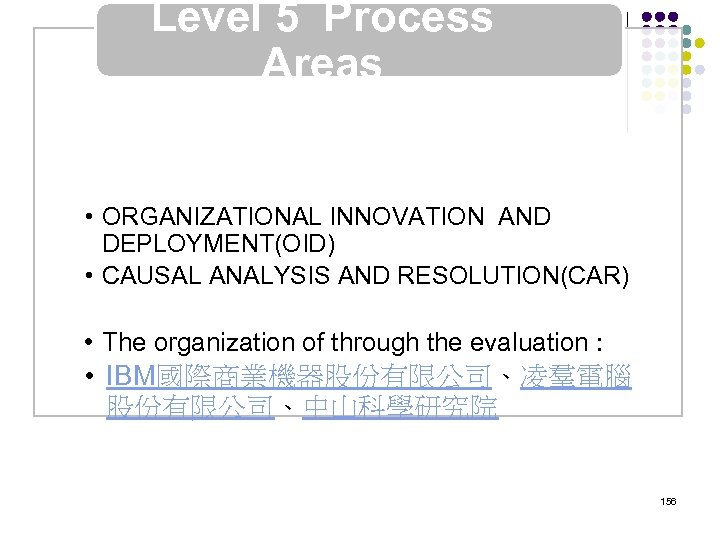 Level 5 Process Areas • ORGANIZATIONAL INNOVATION AND DEPLOYMENT(OID) • CAUSAL ANALYSIS AND RESOLUTION(CAR)