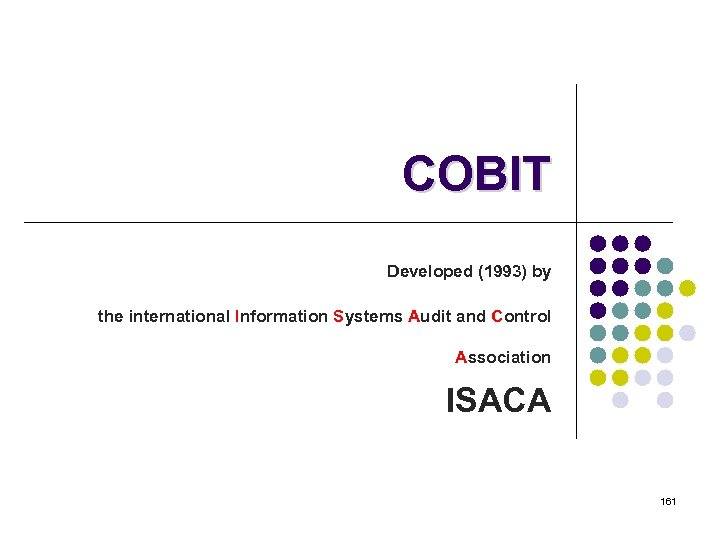 COBIT Developed (1993) by the international Information Systems Audit and Control Association ISACA 161