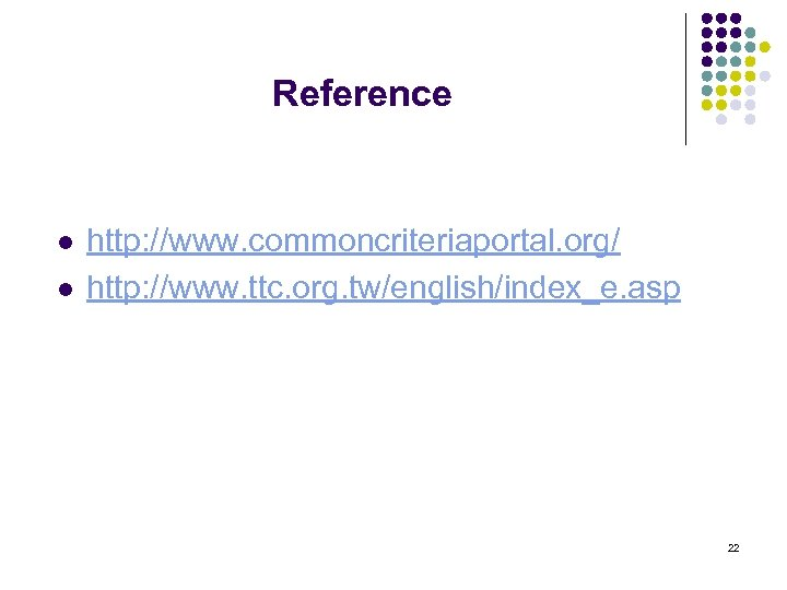 Reference l l http: //www. commoncriteriaportal. org/ http: //www. ttc. org. tw/english/index_e. asp 22