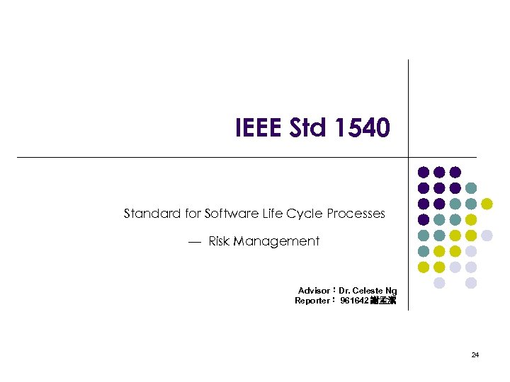 IEEE Std 1540 Standard for Software Life Cycle Processes — Risk Management Advisor:Dr. Celeste