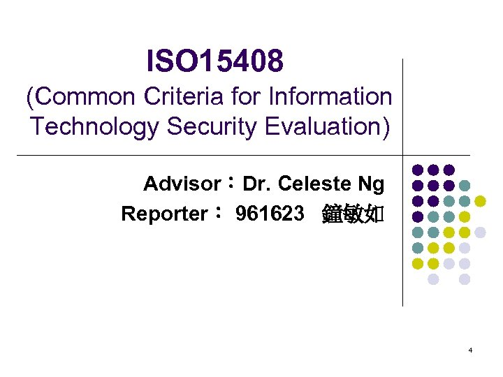 ISO 15408 (Common Criteria for Information Technology Security Evaluation) Advisor:Dr. Celeste Ng Reporter: