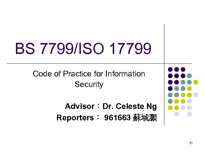 BS 7799/ISO 17799 Code of Practice for Information Security Advisor:Dr. Celeste Ng Reporters: 961663