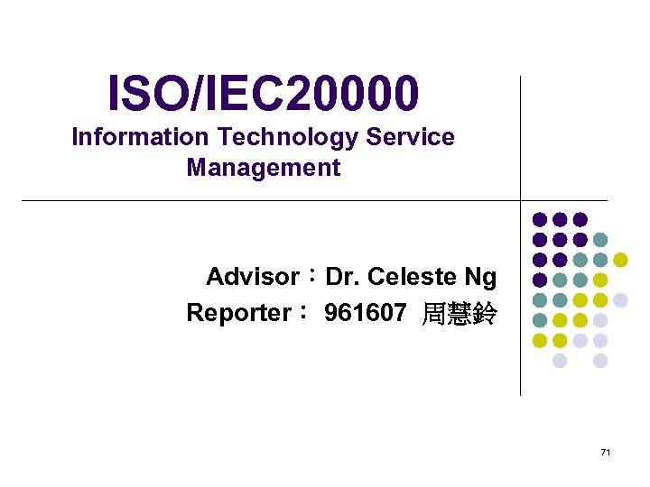 ISO/IEC 20000 Information Technology Service Management Advisor:Dr. Celeste Ng Reporter: 961607 周慧鈴 71