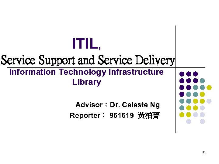 ITIL, Service Support and Service Delivery Information Technology Infrastructure Library Advisor:Dr. Celeste Ng Reporter: