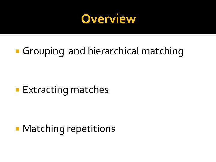 Overview Grouping and hierarchical matching Extracting matches Matching repetitions