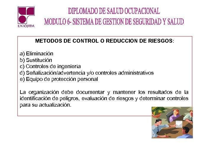 METODOS DE CONTROL O REDUCCION DE RIESGOS: a) Eliminación b) Sustitución c) Controles de