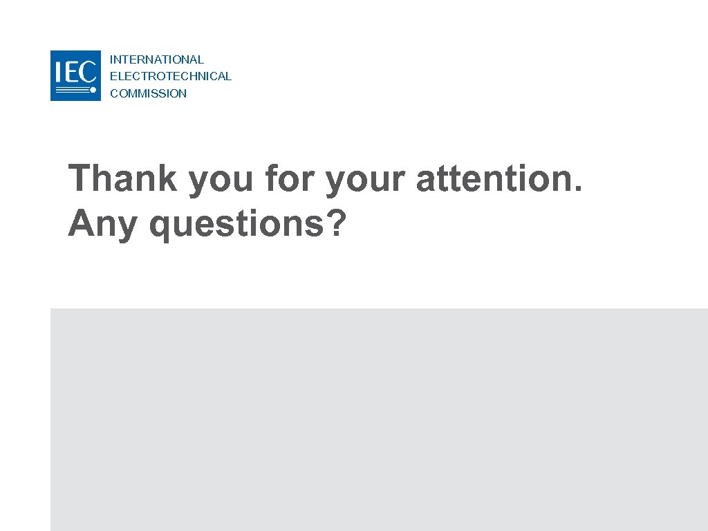 INTERNATIONAL ELECTROTECHNICAL COMMISSION Thank you for your attention. Any questions?