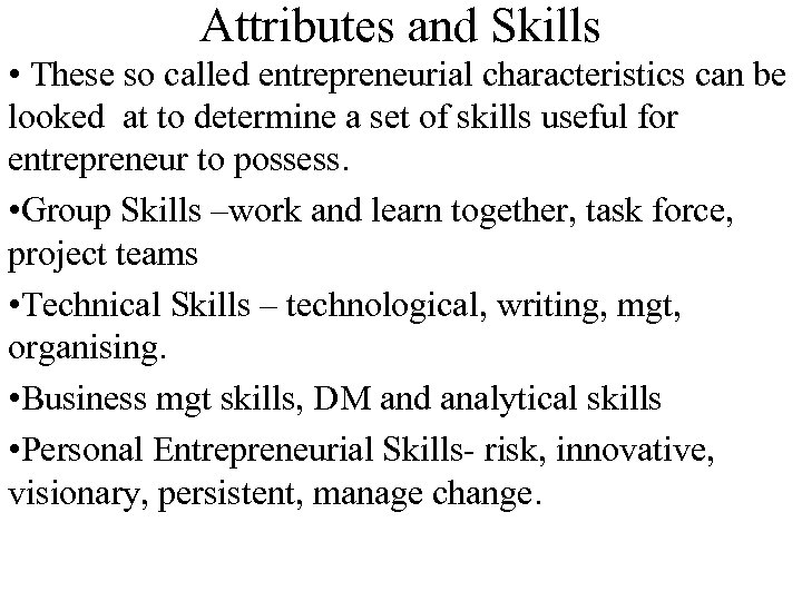 Attributes and Skills • These so called entrepreneurial characteristics can be looked at to