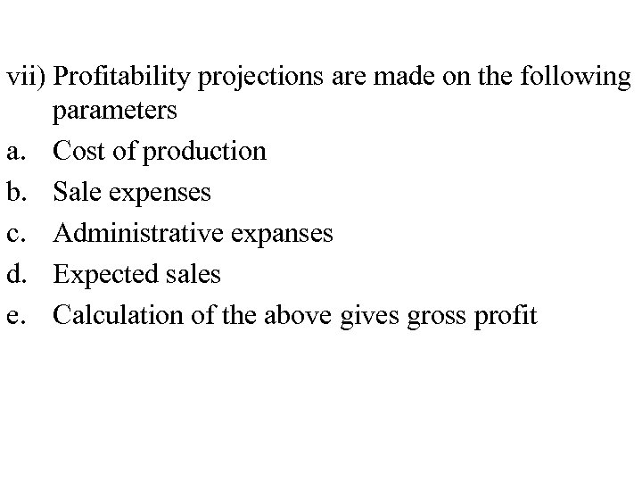 vii) Profitability projections are made on the following parameters a. Cost of production b.