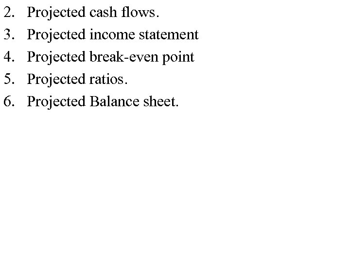 2. 3. 4. 5. 6. Projected cash flows. Projected income statement Projected break-even point