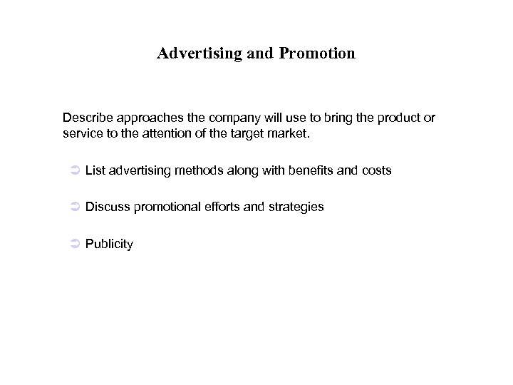 Advertising and Promotion Describe approaches the company will use to bring the product or