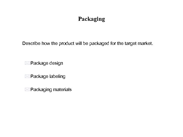 Packaging Describe how the product will be packaged for the target market. * Package