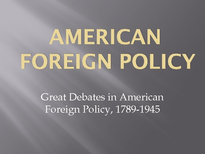 AMERICAN FOREIGN POLICY Great Debates in American Foreign Policy, 1789 -1945