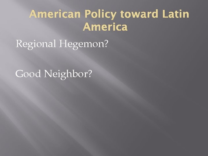American Policy toward Latin America Regional Hegemon? Good Neighbor?