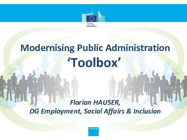 Modernising Public Administration 'Toolbox' Florian HAUSER, DG Employment, Social Affairs & Inclusion
