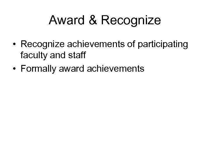 Award & Recognize • Recognize achievements of participating faculty and staff • Formally award
