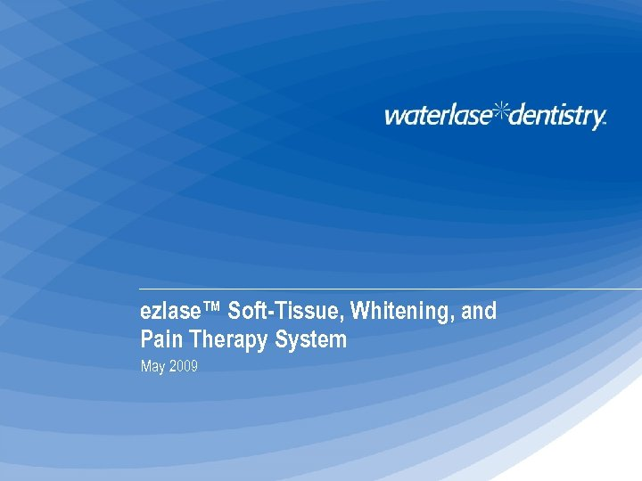ezlase™ Soft-Tissue, Whitening, and Pain Therapy System May 2009