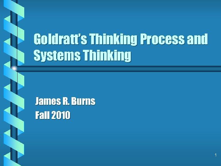 Goldratt's Thinking Process and Systems Thinking James R. Burns Fall 2010 1