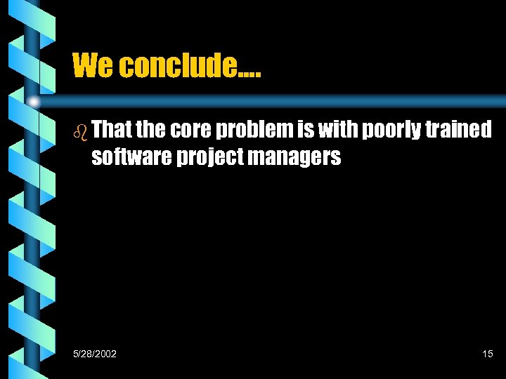 We conclude…. b That the core problem is with poorly trained software project managers