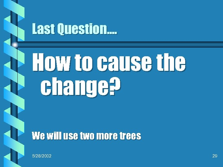 Last Question…. How to cause the change? We will use two more trees 5/28/2002