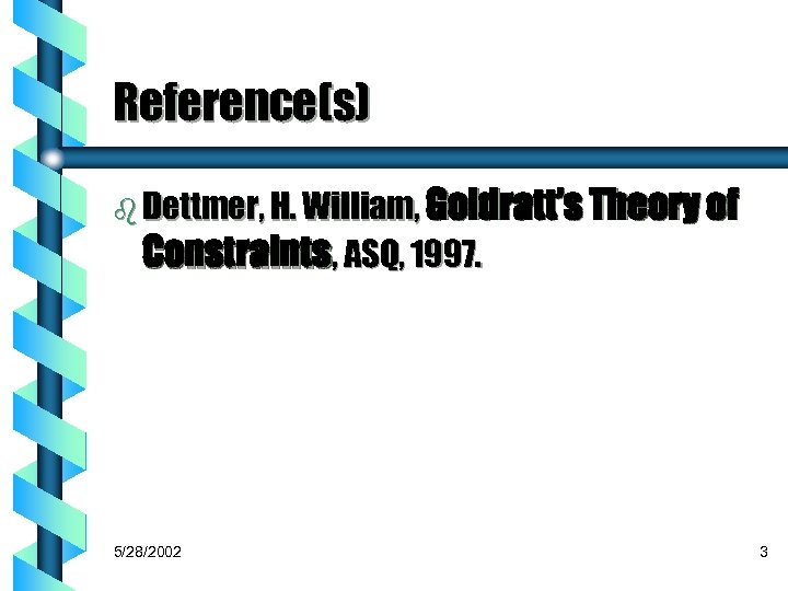 Reference(s) b Dettmer, H. William, Goldratt's Theory of Constraints, ASQ, 1997. 5/28/2002 3