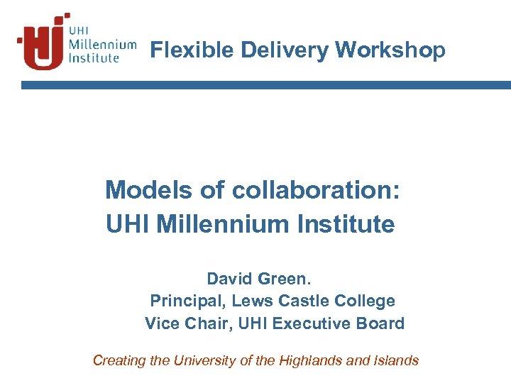 Flexible Delivery Workshop Models of collaboration: UHI Millennium Institute David Green. Principal, Lews Castle