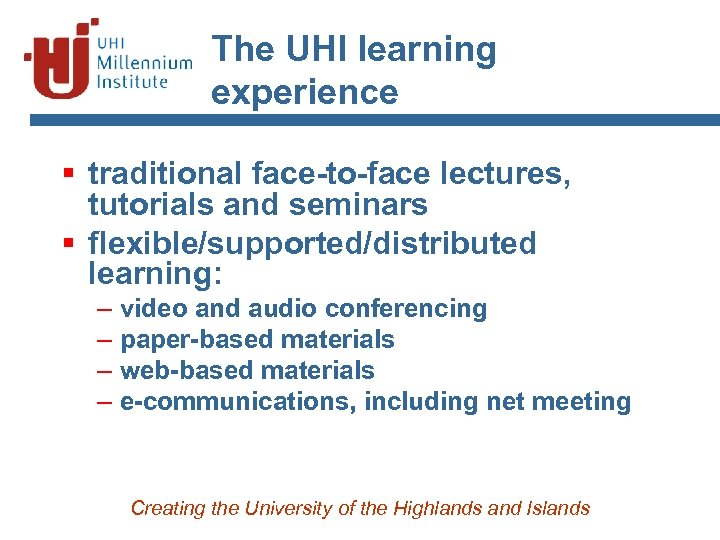 The UHI learning experience § traditional face-to-face lectures, tutorials and seminars § flexible/supported/distributed learning: