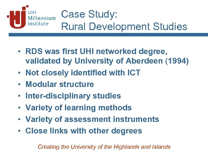 Case Study: Rural Development Studies • RDS was first UHI networked degree, validated by