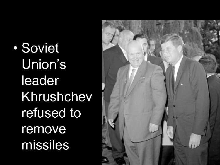 • Soviet Union's leader Khrushchev refused to remove missiles