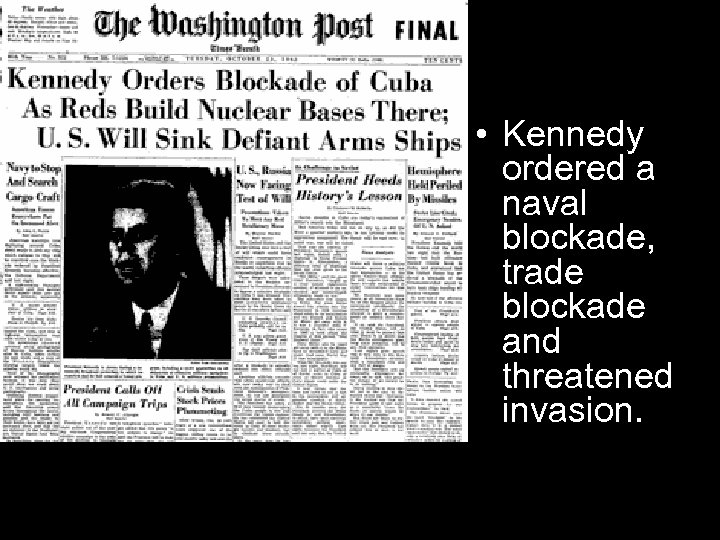 • Kennedy ordered a naval blockade, trade blockade and threatened invasion.