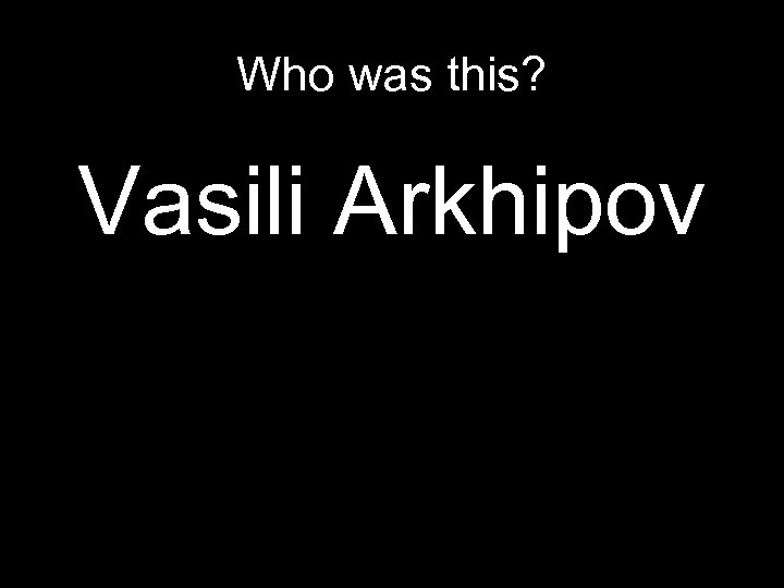 Who was this? Vasili Arkhipov