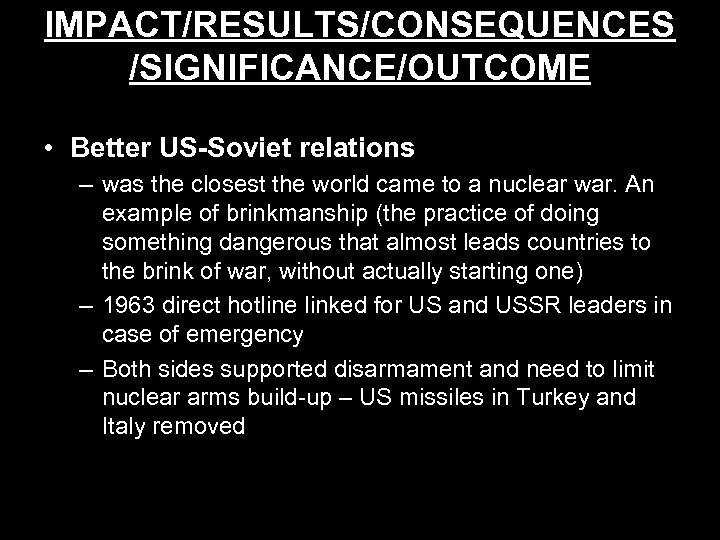IMPACT/RESULTS/CONSEQUENCES /SIGNIFICANCE/OUTCOME • Better US-Soviet relations – was the closest the world came to