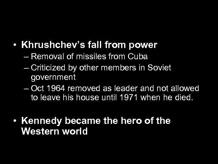 • Khrushchev's fall from power – Removal of missiles from Cuba – Criticized