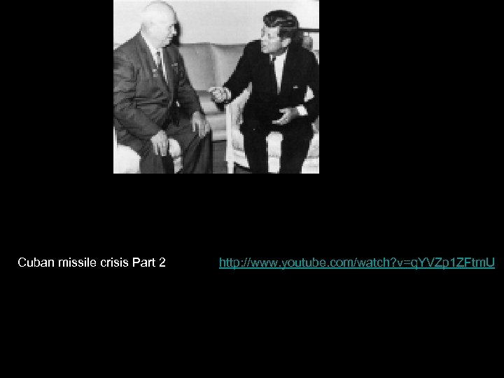 Cuban missile crisis Part 2 http: //www. youtube. com/watch? v=q. YVZp 1 ZFtm. U